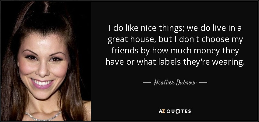 I do like nice things; we do live in a great house, but I don't choose my friends by how much money they have or what labels they're wearing. - Heather Dubrow