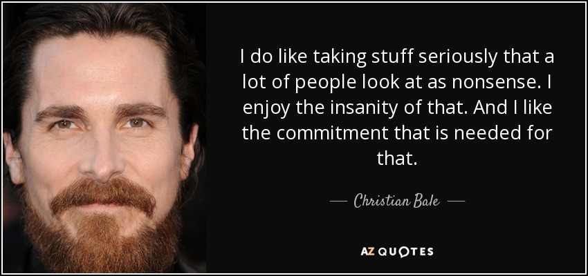 I do like taking stuff seriously that a lot of people look at as nonsense. I enjoy the insanity of that. And I like the commitment that is needed for that. - Christian Bale