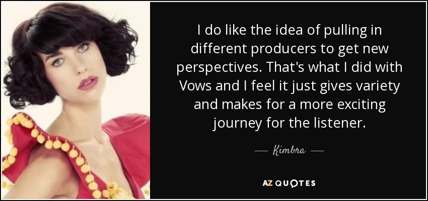 I do like the idea of pulling in different producers to get new perspectives. That's what I did with Vows and I feel it just gives variety and makes for a more exciting journey for the listener. - Kimbra