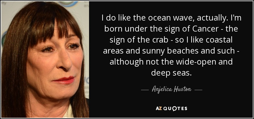 I do like the ocean wave, actually. I'm born under the sign of Cancer - the sign of the crab - so I like coastal areas and sunny beaches and such - although not the wide-open and deep seas. - Anjelica Huston