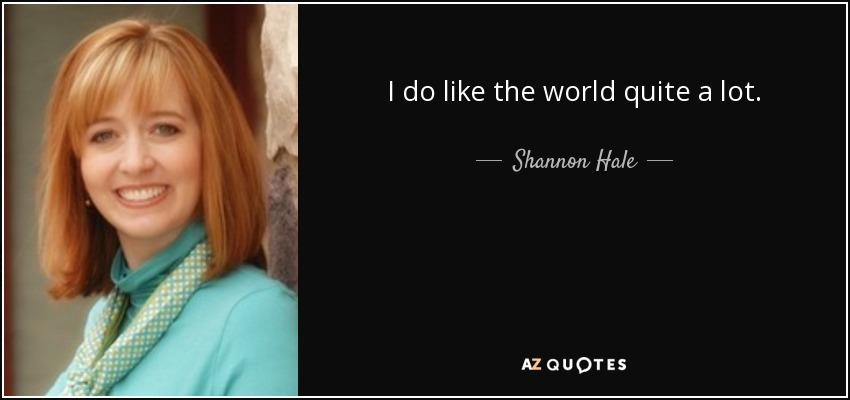 I do like the world quite a lot. - Shannon Hale