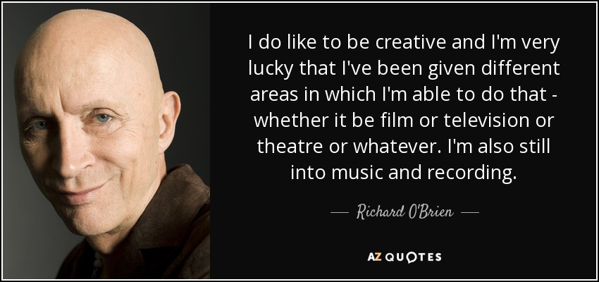 I do like to be creative and I'm very lucky that I've been given different areas in which I'm able to do that - whether it be film or television or theatre or whatever. I'm also still into music and recording. - Richard O'Brien