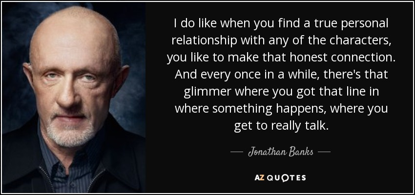 I do like when you find a true personal relationship with any of the characters, you like to make that honest connection. And every once in a while, there's that glimmer where you got that line in where something happens, where you get to really talk. - Jonathan Banks
