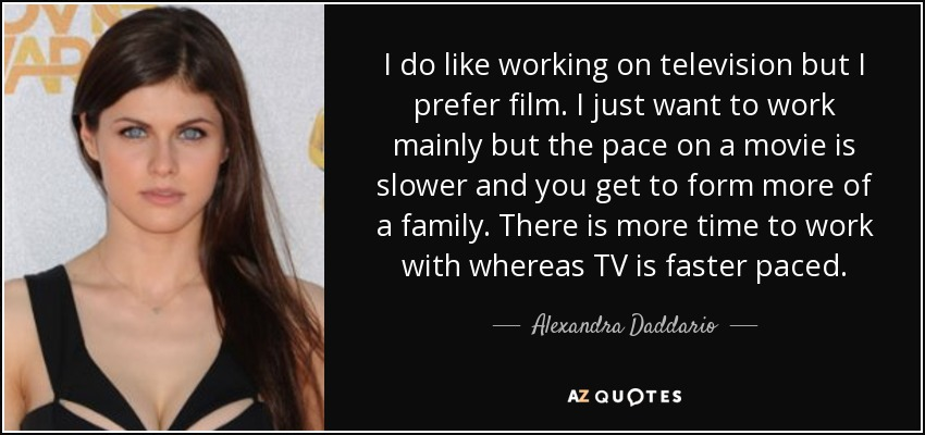 I do like working on television but I prefer film. I just want to work mainly but the pace on a movie is slower and you get to form more of a family. There is more time to work with whereas TV is faster paced. - Alexandra Daddario