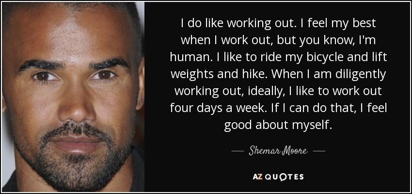 I do like working out. I feel my best when I work out, but you know, I'm human. I like to ride my bicycle and lift weights and hike. When I am diligently working out, ideally, I like to work out four days a week. If I can do that, I feel good about myself. - Shemar Moore
