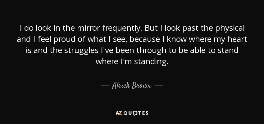 I do look in the mirror frequently. But I look past the physical and I feel proud of what I see, because I know where my heart is and the struggles I've been through to be able to stand where I'm standing. - Alrick Brown