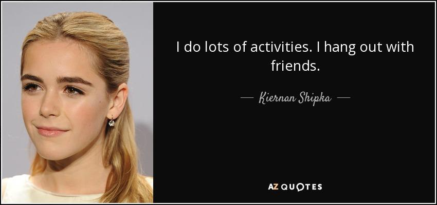 I do lots of activities. I hang out with friends. - Kiernan Shipka