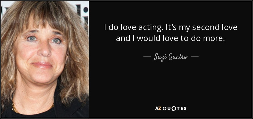 I do love acting. It's my second love and I would love to do more. - Suzi Quatro
