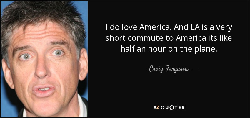 I do love America. And LA is a very short commute to America its like half an hour on the plane. - Craig Ferguson