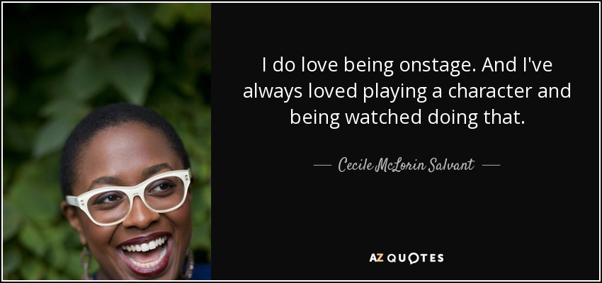 I do love being onstage. And I've always loved playing a character and being watched doing that. - Cecile McLorin Salvant