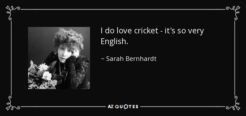 I do love cricket - it's so very English. - Sarah Bernhardt