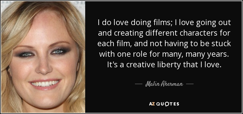 I do love doing films; I love going out and creating different characters for each film, and not having to be stuck with one role for many, many years. It's a creative liberty that I love. - Malin Akerman