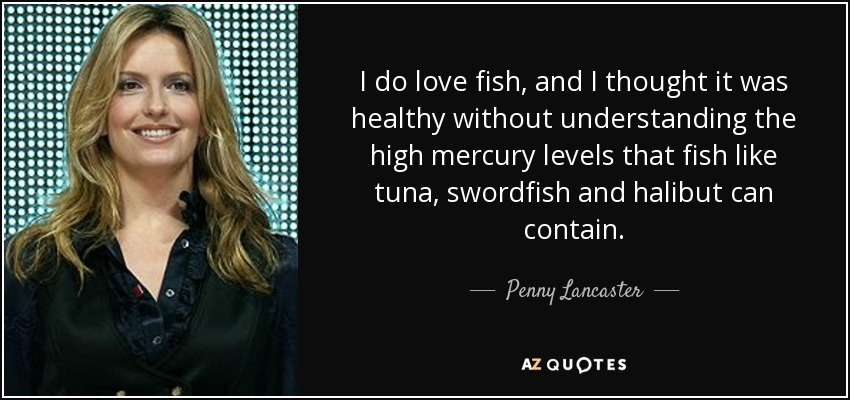 I do love fish, and I thought it was healthy without understanding the high mercury levels that fish like tuna, swordfish and halibut can contain. - Penny Lancaster
