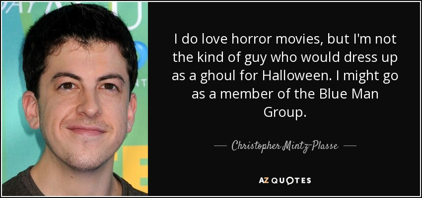 I do love horror movies, but I'm not the kind of guy who would dress up as a ghoul for Halloween. I might go as a member of the Blue Man Group. - Christopher Mintz-Plasse