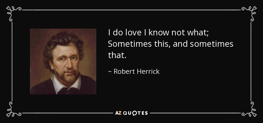I do love I know not what; Sometimes this, and sometimes that. - Robert Herrick