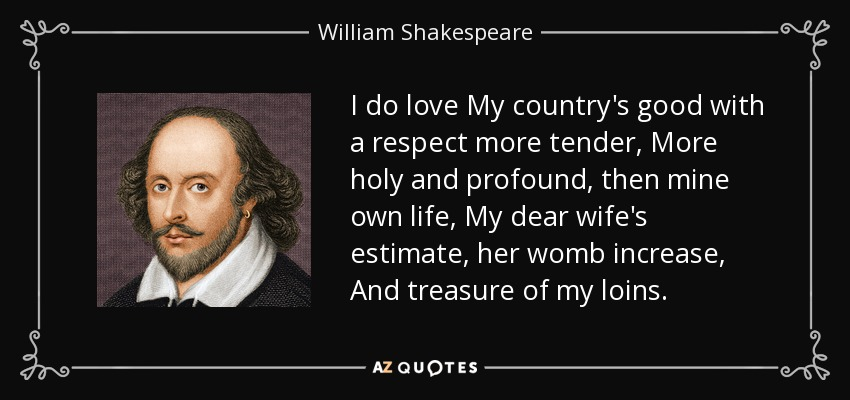 I do love My country's good with a respect more tender, More holy and profound, then mine own life, My dear wife's estimate, her womb increase, And treasure of my loins. - William Shakespeare