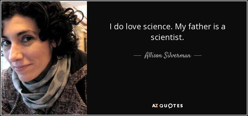 I do love science. My father is a scientist. - Allison Silverman