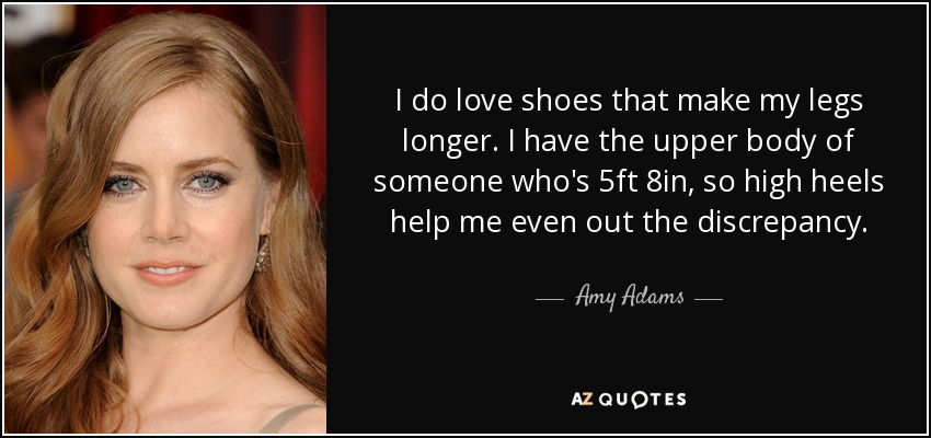 I do love shoes that make my legs longer. I have the upper body of someone who's 5ft 8in, so high heels help me even out the discrepancy. - Amy Adams