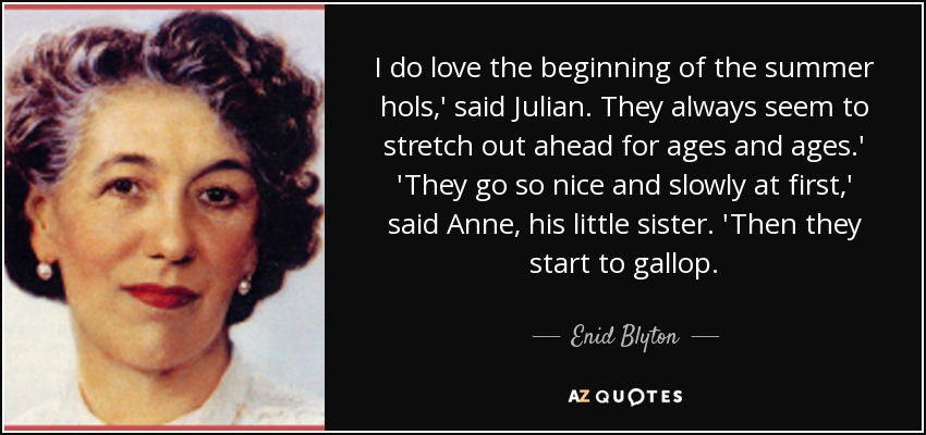 I do love the beginning of the summer hols,' said Julian. They always seem to stretch out ahead for ages and ages.' 'They go so nice and slowly at first,' said Anne, his little sister. 'Then they start to gallop. - Enid Blyton