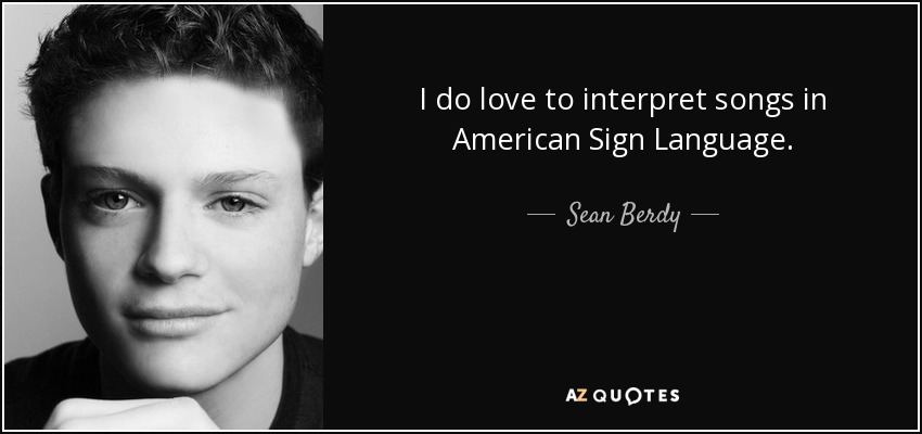 I do love to interpret songs in American Sign Language. - Sean Berdy