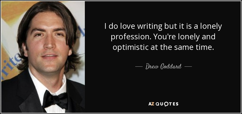I do love writing but it is a lonely profession. You're lonely and optimistic at the same time. - Drew Goddard