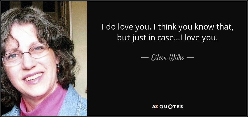 I do love you. I think you know that, but just in case...I love you. - Eileen Wilks
