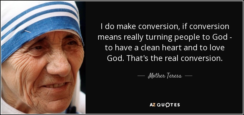 I do make conversion, if conversion means really turning people to God - to have a clean heart and to love God. That's the real conversion. - Mother Teresa