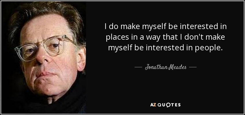 I do make myself be interested in places in a way that I don't make myself be interested in people. - Jonathan Meades