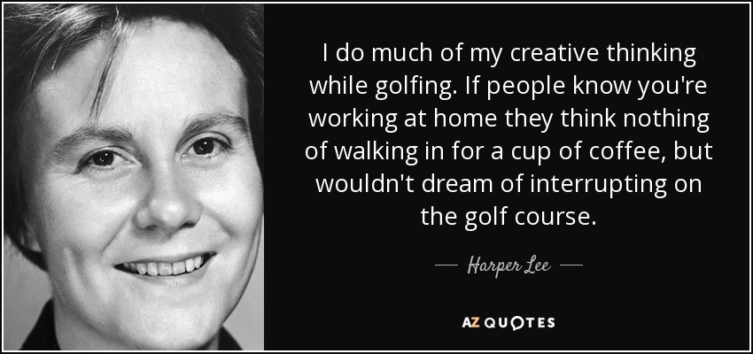 I do much of my creative thinking while golfing. If people know you're working at home they think nothing of walking in for a cup of coffee, but wouldn't dream of interrupting on the golf course. - Harper Lee