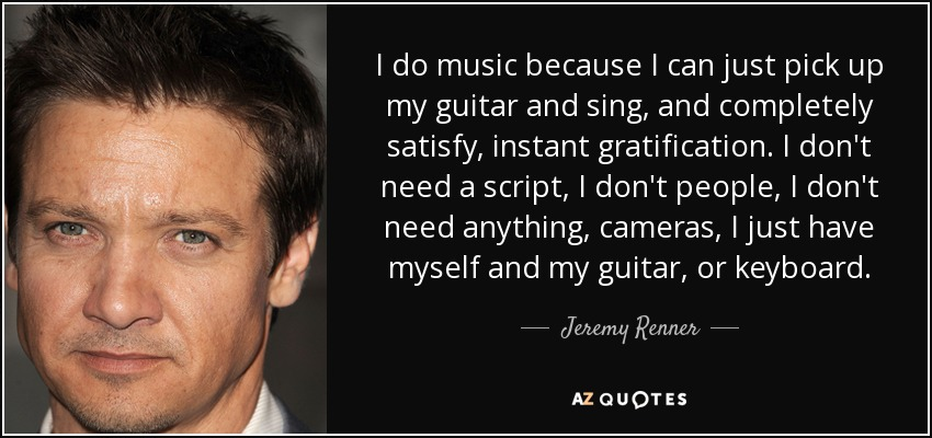 I do music because I can just pick up my guitar and sing, and completely satisfy, instant gratification. I don't need a script, I don't people, I don't need anything, cameras, I just have myself and my guitar, or keyboard. - Jeremy Renner