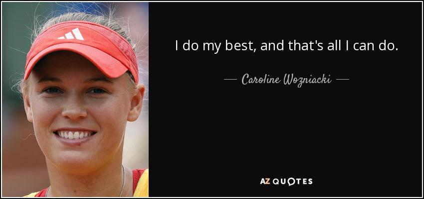 I do my best, and that's all I can do. - Caroline Wozniacki