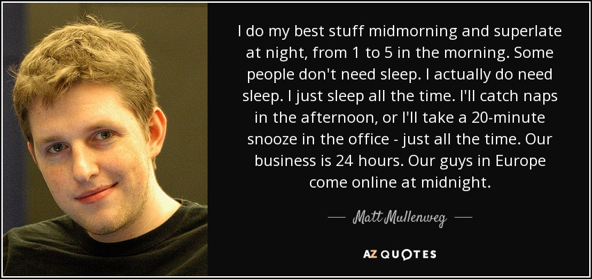 I do my best stuff midmorning and superlate at night, from 1 to 5 in the morning. Some people don't need sleep. I actually do need sleep. I just sleep all the time. I'll catch naps in the afternoon, or I'll take a 20-minute snooze in the office - just all the time. Our business is 24 hours. Our guys in Europe come online at midnight. - Matt Mullenweg