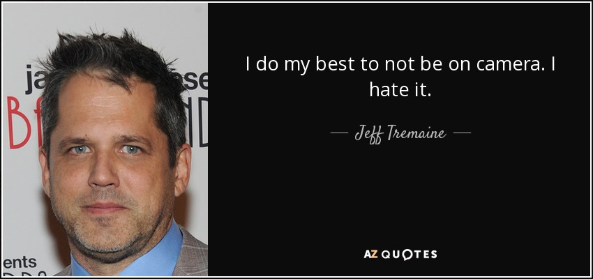 I do my best to not be on camera. I hate it. - Jeff Tremaine