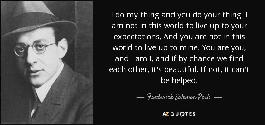 I do my thing and you do your thing. I am not in this world to live up to your expectations, And you are not in this world to live up to mine. You are you, and I am I, and if by chance we find each other, it's beautiful. If not, it can't be helped. - Frederick Salomon Perls