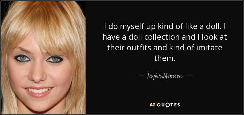 I do myself up kind of like a doll. I have a doll collection and I look at their outfits and kind of imitate them. - Taylor Momsen