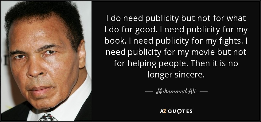 I do need publicity but not for what I do for good. I need publicity for my book. I need publicity for my fights. I need publicity for my movie but not for helping people. Then it is no longer sincere. - Muhammad Ali