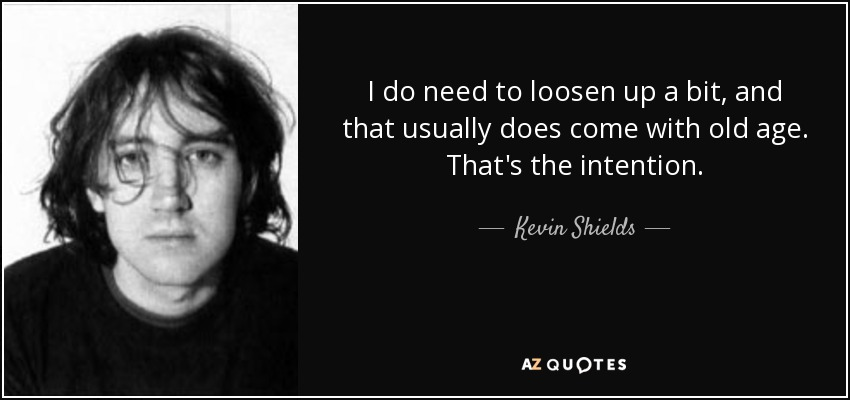 I do need to loosen up a bit, and that usually does come with old age. That's the intention. - Kevin Shields