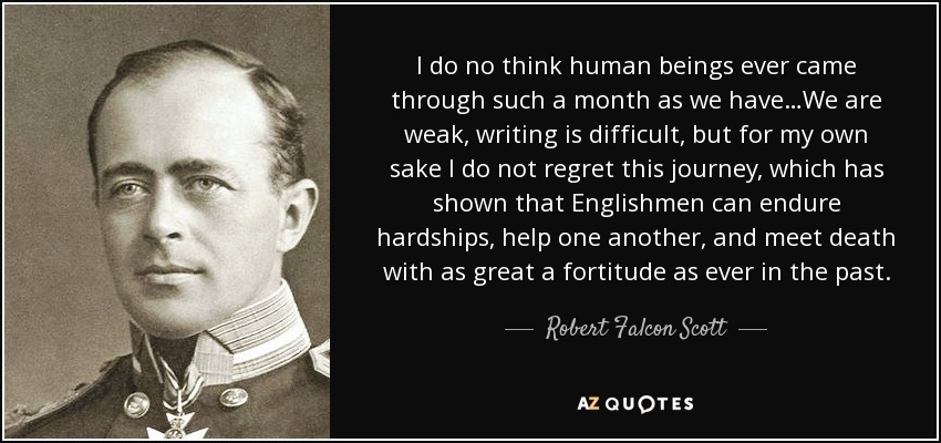 I do no think human beings ever came through such a month as we have…We are weak, writing is difficult, but for my own sake I do not regret this journey, which has shown that Englishmen can endure hardships, help one another, and meet death with as great a fortitude as ever in the past. - Robert Falcon Scott