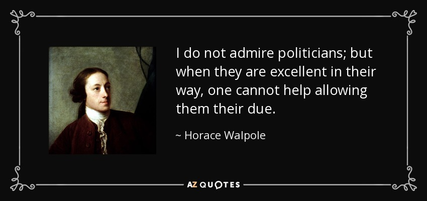 I do not admire politicians; but when they are excellent in their way, one cannot help allowing them their due. - Horace Walpole