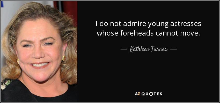 I do not admire young actresses whose foreheads cannot move. - Kathleen Turner