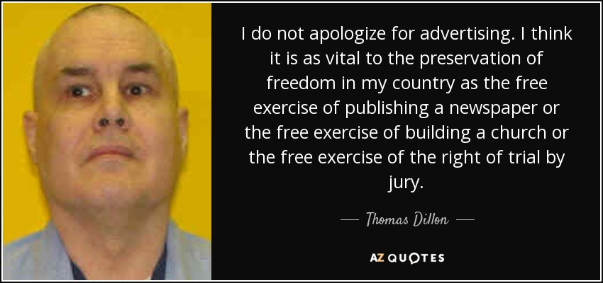 I do not apologize for advertising. I think it is as vital to the preservation of freedom in my country as the free exercise of publishing a newspaper or the free exercise of building a church or the free exercise of the right of trial by jury. - Thomas Dillon