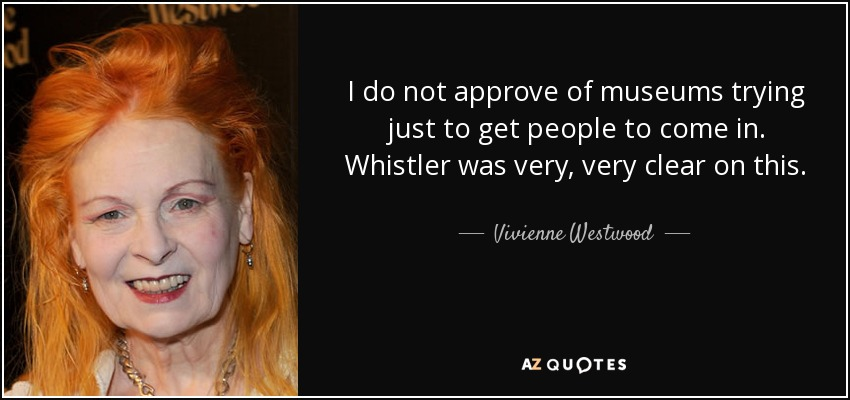 I do not approve of museums trying just to get people to come in. Whistler was very, very clear on this. - Vivienne Westwood