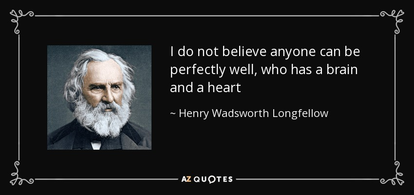 I do not believe anyone can be perfectly well, who has a brain and a heart - Henry Wadsworth Longfellow
