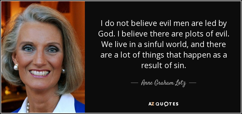 I do not believe evil men are led by God. I believe there are plots of evil. We live in a sinful world, and there are a lot of things that happen as a result of sin. - Anne Graham Lotz