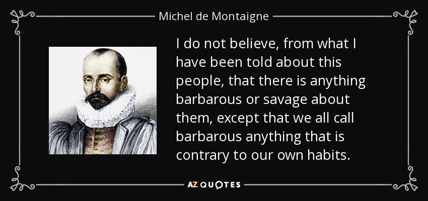 I do not believe, from what I have been told about this people, that there is anything barbarous or savage about them, except that we all call barbarous anything that is contrary to our own habits. - Michel de Montaigne