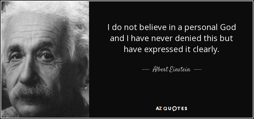 I do not believe in a personal God and I have never denied this but have expressed it clearly. - Albert Einstein