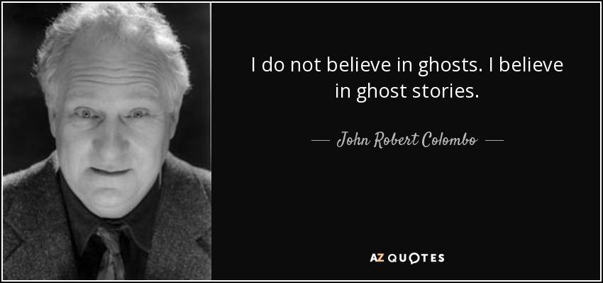 I do not believe in ghosts. I believe in ghost stories. - John Robert Colombo