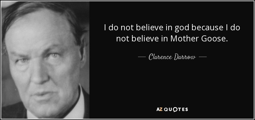 I do not believe in god because I do not believe in Mother Goose. - Clarence Darrow