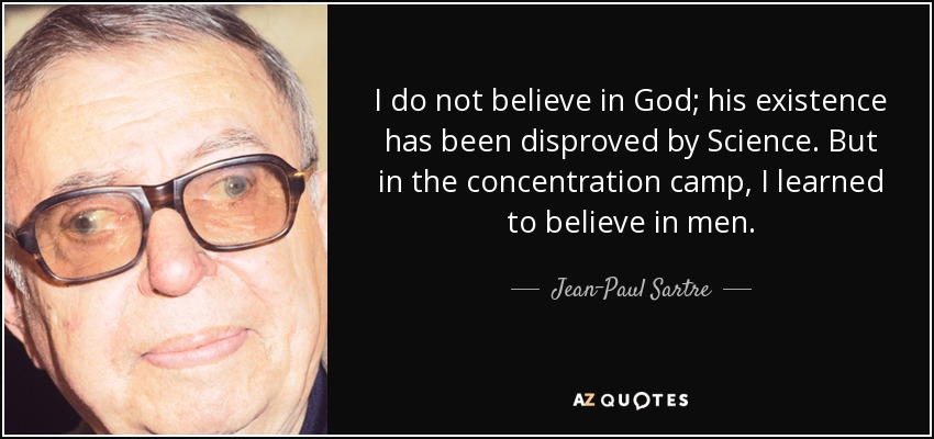 I do not believe in God; his existence has been disproved by Science. But in the concentration camp, I learned to believe in men. - Jean-Paul Sartre