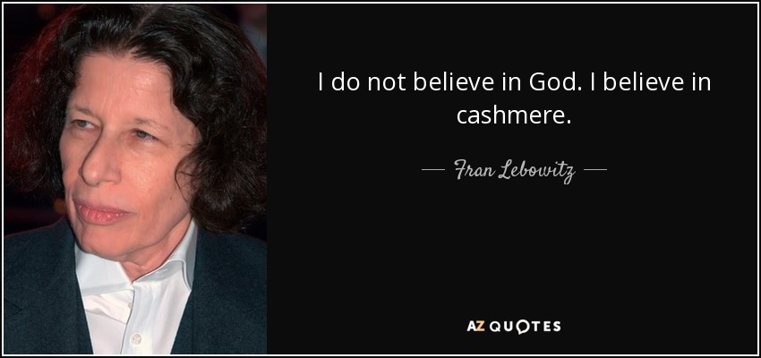 I do not believe in God. I believe in cashmere. - Fran Lebowitz